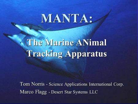 MANTA: The Marine ANimal Tracking Apparatus Tom Norris - Science Applications International Corp. Marco Flagg - Desert Star Systems LLC.