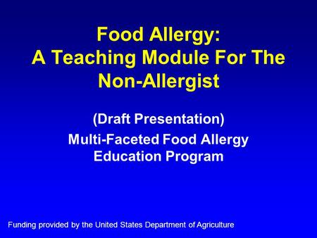 Food Allergy: A Teaching Module For The Non-Allergist (Draft Presentation) Multi-Faceted Food Allergy Education Program Funding provided by the United.