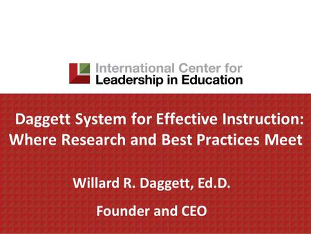 Daggett System for Effective Instruction: Where Research and Best Practices Meet Willard R. Daggett, Ed.D. Founder and CEO.