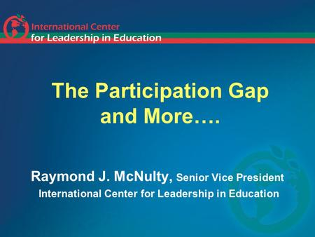 The Participation Gap and More…. Raymond J. McNulty, Senior Vice President International Center for Leadership in Education.