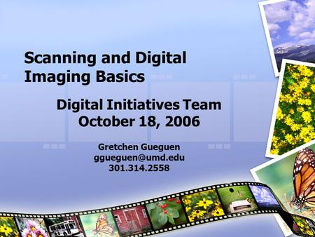 Scanning and Digital Imaging Basics Digital Initiatives Team October 18, 2006 Gretchen Gueguen 301.314.2558.