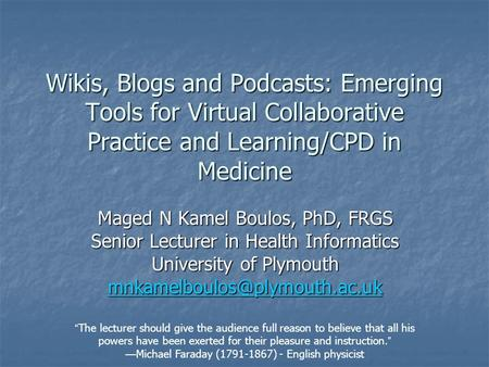Wikis, Blogs and Podcasts: Emerging Tools for Virtual Collaborative Practice and Learning/CPD in Medicine Maged N Kamel Boulos, PhD, FRGS Senior Lecturer.