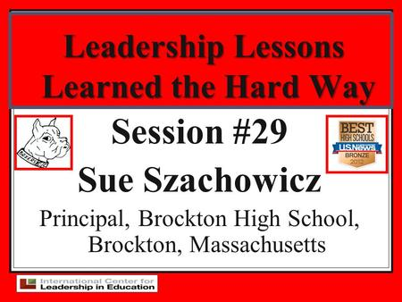Leadership Lessons Learned the Hard Way Session #29 Sue Szachowicz Principal, Brockton High School, Brockton, Massachusetts.