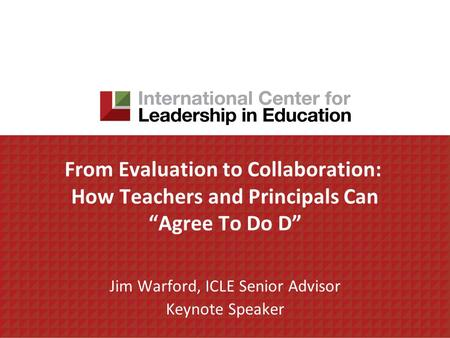 From Evaluation to Collaboration: How Teachers and Principals Can Agree To Do D Jim Warford, ICLE Senior Advisor Keynote Speaker.