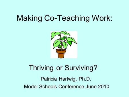 Making Co-Teaching Work: Thriving or Surviving? Patricia Hartwig, Ph.D. Model Schools Conference June 2010.