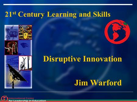 21 st Century Learning and Skills Disruptive Innovation Jim Warford.