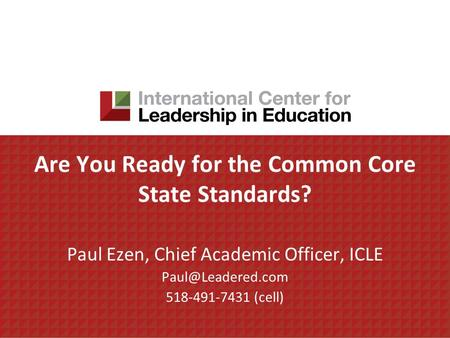 Are You Ready for the Common Core State Standards? Paul Ezen, Chief Academic Officer, ICLE 518-491-7431 (cell)