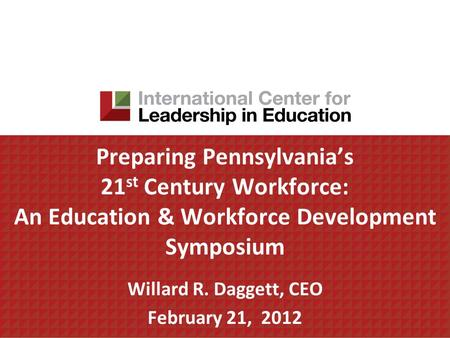 Preparing Pennsylvanias 21 st Century Workforce: An Education & Workforce Development Symposium Willard R. Daggett, CEO February 21, 2012.