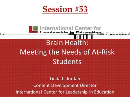 Brain Health: Meeting the Needs of At-Risk Students Linda L. Jordan Content Development Director International Center for Leadership in Education Session.