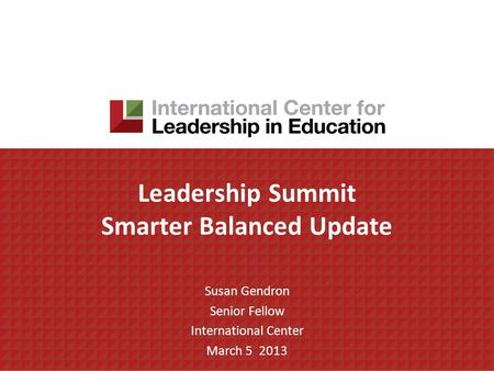 Leadership Summit Smarter Balanced Update Susan Gendron Senior Fellow International Center March 5 2013.