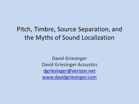 Pitch, Timbre, Source Separation, and the Myths of Sound Localization David Griesinger David Griesinger Acoustics