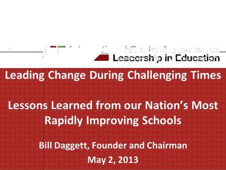 Leading Change During Challenging Times Lessons Learned from our Nations Most Rapidly Improving Schools Bill Daggett, Founder and Chairman May 2, 2013.