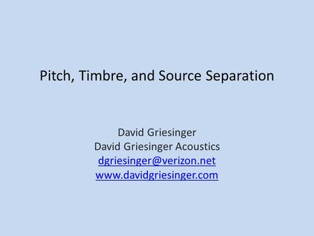 Pitch, Timbre, and Source Separation David Griesinger David Griesinger Acoustics