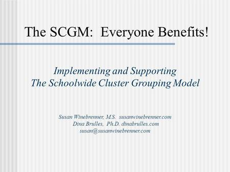 The SCGM: Everyone Benefits! Implementing and Supporting The Schoolwide Cluster Grouping Model Susan Winebrenner, M.S. susanwinebrenner.com Dina Brulles,