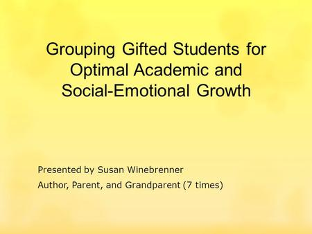 Grouping Gifted Students for Optimal Academic and Social-Emotional Growth Presented by Susan Winebrenner Author, Parent, and Grandparent (7 times)