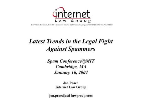 Latest Trends in the Legal Fight Against Spammers Spam Cambridge, MA January 16, 2004 Jon Praed Internet Law Group jon.praed(at)i-lawgroup.com.