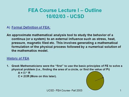 UCSD - FEA Course - Fall 20031 FEA Course Lecture I – Outline 10/02/03 - UCSD A)Formal Definition of FEA: An approximate mathematical analysis tool to.