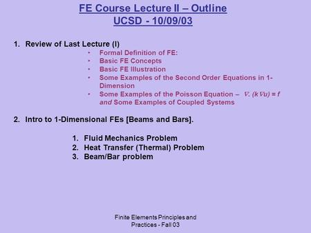 Finite Elements Principles and Practices - Fall 03 FE Course Lecture II – Outline UCSD - 10/09/03 1.Review of Last Lecture (I) Formal Definition of FE:
