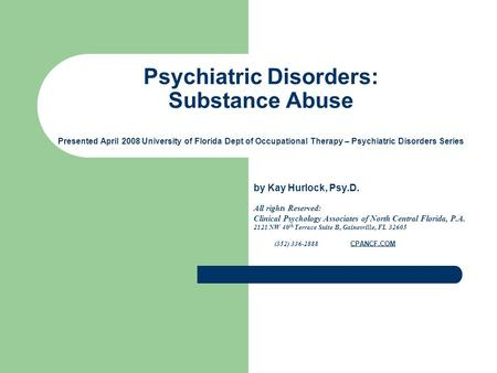Psychiatric Disorders: Substance Abuse Presented April 2008 University of Florida Dept of Occupational Therapy – Psychiatric Disorders Series by Kay Hurlock,