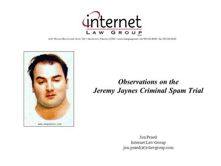 Observations on the Jeremy Jaynes Criminal Spam Trial Jon Praed Internet Law Group jon.praed(at)i-lawgroup.com.