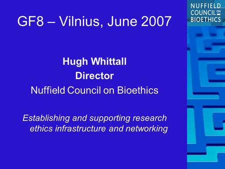 GF8 – Vilnius, June 2007 Hugh Whittall Director Nuffield Council on Bioethics Establishing and supporting research ethics infrastructure and networking.