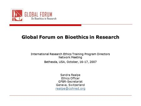 Global Forum on Bioethics in Research International Research Ethics Training Program Directors Network Meeting Bethesda, USA, October, 16-17, 2007 Sandra.