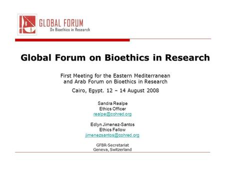 Global Forum on Bioethics in Research First Meeting for the Eastern Mediterranean and Arab Forum on Bioethics in Research Cairo, Egypt. 12 – 14 August.