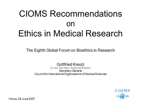 Vilnius, 29 June 2007 CIOMS Recommendations on Ethics in Medical Research The Eighth Global Forum on Bioethics in Research Gottfried Kreutz Dr. med., Dipl.-Chem.;