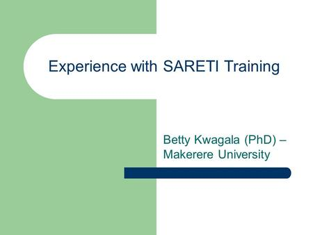 Experience with SARETI Training Betty Kwagala (PhD) – Makerere University.