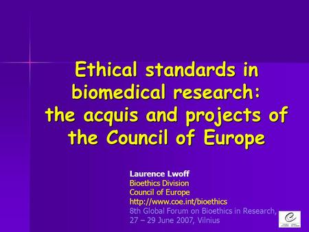 Ethical standards in biomedical research: the acquis and projects of the Council of Europe Laurence Lwoff Bioethics Division Council of Europe