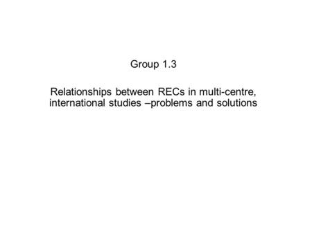 Group 1.3 Relationships between RECs in multi-centre, international studies –problems and solutions.