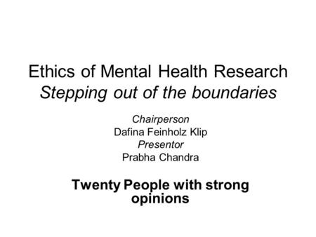 Ethics of Mental Health Research Stepping out of the boundaries Chairperson Dafina Feinholz Klip Presentor Prabha Chandra Twenty People with strong opinions.