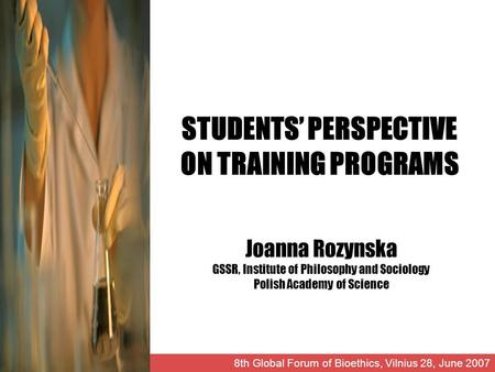 STUDENTS PERSPECTIVE ON TRAINING PROGRAMS Joanna Rozynska GSSR, Institute of Philosophy and Sociology Polish Academy of Science 8th Global Forum of Bioethics,