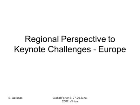E. GefenasGlobal Forum 8, 27-29 June, 2007, Vilnius Regional Perspective to Keynote Challenges - Europe.