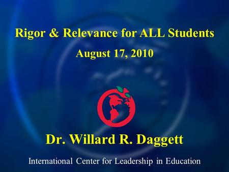 International Center for Leadership in Education Dr. Willard R. Daggett Rigor & Relevance for ALL Students August 17, 2010.