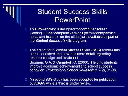 Student Success Skills PowerPoint This PowerPoint is designed for computer screen viewing. Other complete versions (with accompanying notes and less text.