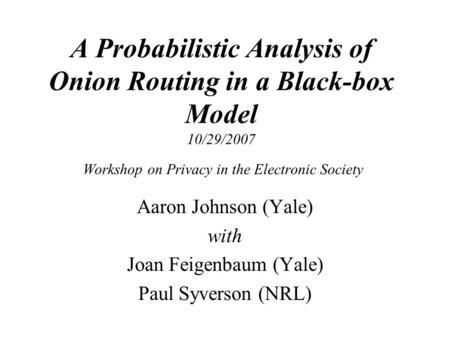 A Probabilistic Analysis of Onion Routing in a Black-box Model 10/29/2007 Workshop on Privacy in the Electronic Society Aaron Johnson (Yale) with Joan.