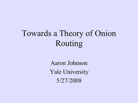 Towards a Theory of Onion Routing Aaron Johnson Yale University 5/27/2008.