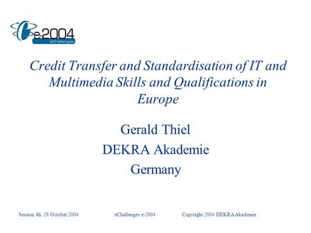 Credit Transfer and Standardisation of IT and Multimedia Skills and Qualifications in Europe Gerald Thiel DEKRA Akademie Germany Session 6h 28 October.