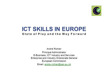 ICT SKILLS IN EUROPE S t a t e o f P l a y a n d t h e W a y F o r w a r d André Richier Principal Administrator E-Business, ICT Industry and Services.