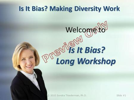 Is It Bias? Making Diversity Work Is It Bias? Long Workshop Welcome to Is It Bias? Long Workshop © 2010 Sondra Thiederman, Ph.D.Slide #1.