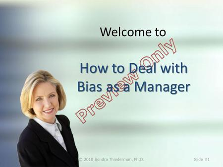 How to Deal with Bias as a Manager Welcome to How to Deal with Bias as a Manager © 2010 Sondra Thiederman, Ph.D.Slide #1.