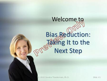 Bias Reduction: Taking It to the Next Step Welcome to Bias Reduction: Taking It to the Next Step © 2010 Sondra Thiederman, Ph.D.Slide #1.