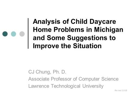 Analysis of Child Daycare Home Problems in Michigan and Some Suggestions to Improve the Situation CJ Chung, Ph. D. Associate Professor of Computer Science.