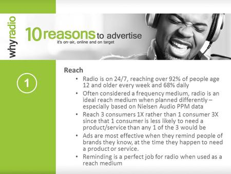 Reach Radio is on 24/7, reaching over 92% of people age 12 and older every week and 68% daily Often considered a frequency medium, radio is an ideal reach.