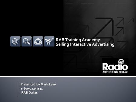 RAB Training Academy Selling Interactive Advertising Presented by Mark Levy 1-800-232-3131 RAB Dallas.