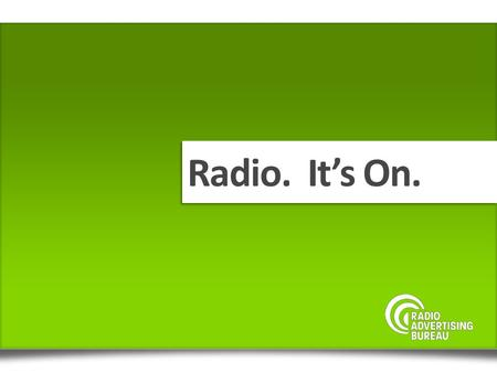 Radio. Its On.. A mass medium delivering audio content to passionate and loyal listeners across multiple platforms RADIO.