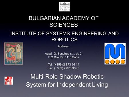 INSTITUTE OF SYSTEMS ENGINEERING AND ROBOTICS BULGARIAN ACADEMY OF SCIENCES Multi-Role Shadow Robotic System for Independent Living Address: Acad. G. Bonchev.