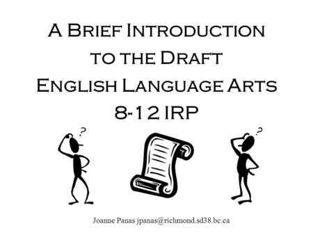 A Brief Introduction to the Draft English Language Arts 8-12 IRP Joanne Panas
