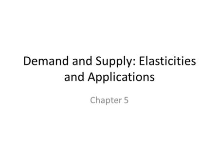 Demand and Supply: Elasticities and Applications Chapter 5.